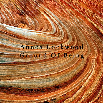 Cover art - Annea Lockwood: Ground Of Being