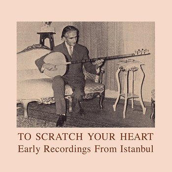 Cover art - Various Artsist: To Scratch Your Heart - Early Recordings From Istanbul