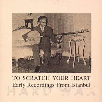 Cover art - Various Artists: To Scratch Your Heart - Early Recordings From Istanbul