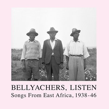 Cover art - Various Artists: Bellyachers, Listen — Songs from East Africa, 1938‐46