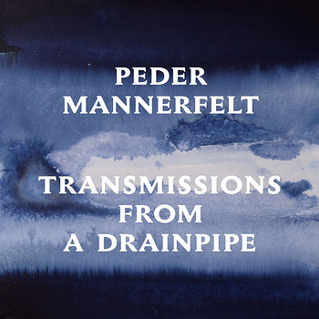 Cover art - Peder Mannerfelt: Transmissions From A Drainpipe
